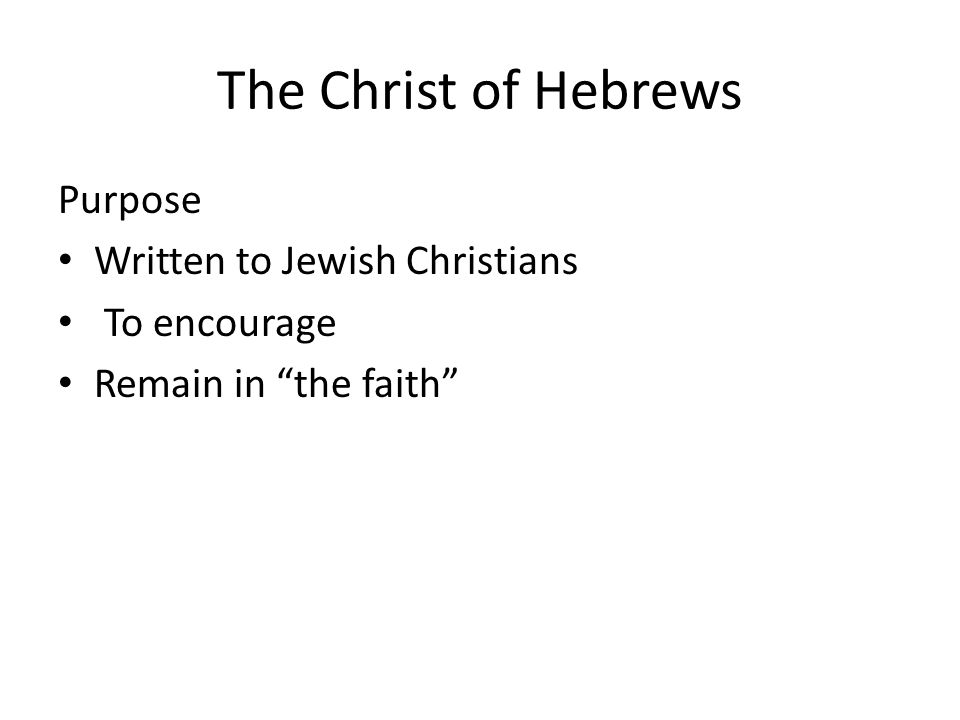 The Christ of Hebrews Purpose Written to Jewish Christians To encourage Remain in the faith