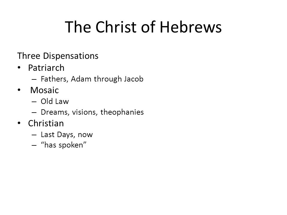 The Christ of Hebrews Three Dispensations Patriarch – Fathers, Adam through Jacob Mosaic – Old Law – Dreams, visions, theophanies Christian – Last Days, now – has spoken