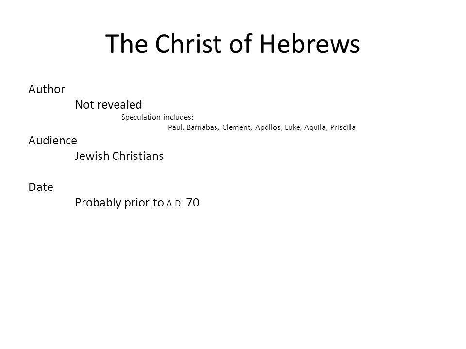 The Christ of Hebrews Author Not revealed Speculation includes: Paul, Barnabas, Clement, Apollos, Luke, Aquila, Priscilla Audience Jewish Christians Date Probably prior to A.D.