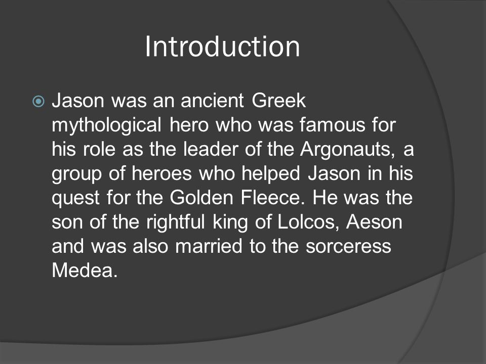 Introduction  Jason was an ancient Greek mythological hero who was famous for his role as the leader of the Argonauts, a group of heroes who helped Jason in his quest for the Golden Fleece.