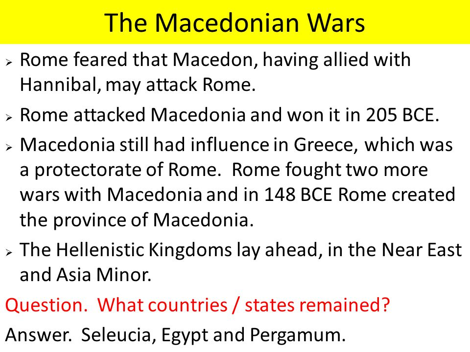 The Macedonian Wars  Rome feared that Macedon, having allied with Hannibal, may attack Rome.