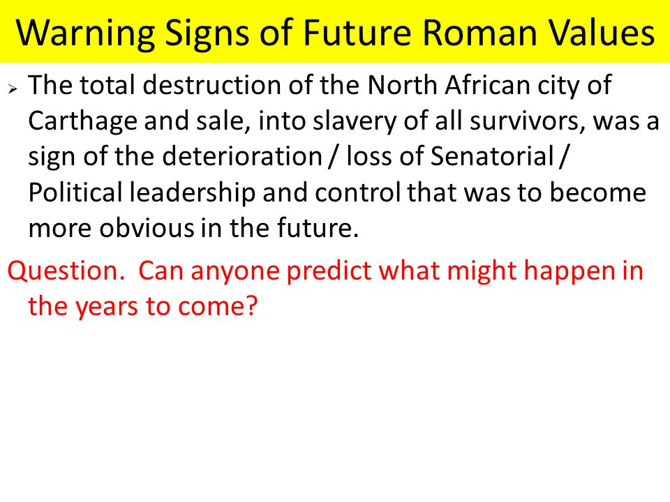 Warning Signs of Future Roman Values  The total destruction of the North African city of Carthage and sale, into slavery of all survivors, was a sign of the deterioration / loss of Senatorial / Political leadership and control that was to become more obvious in the future.