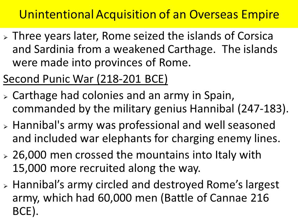 Unintentional Acquisition of an Overseas Empire  Three years later, Rome seized the islands of Corsica and Sardinia from a weakened Carthage.