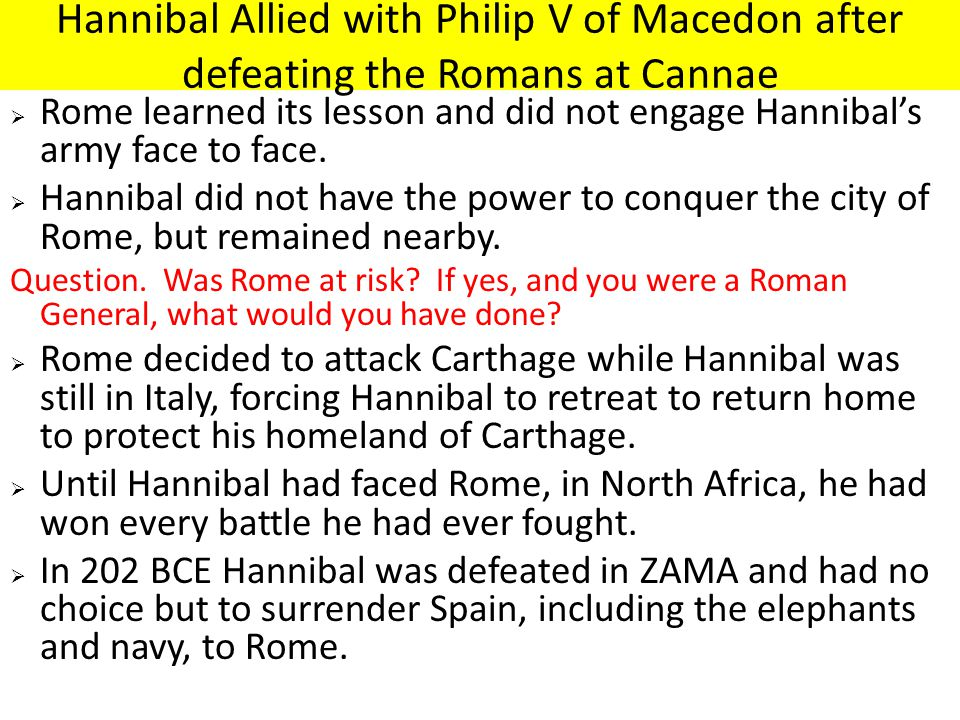 Hannibal Allied with Philip V of Macedon after defeating the Romans at Cannae  Rome learned its lesson and did not engage Hannibal's army face to face.