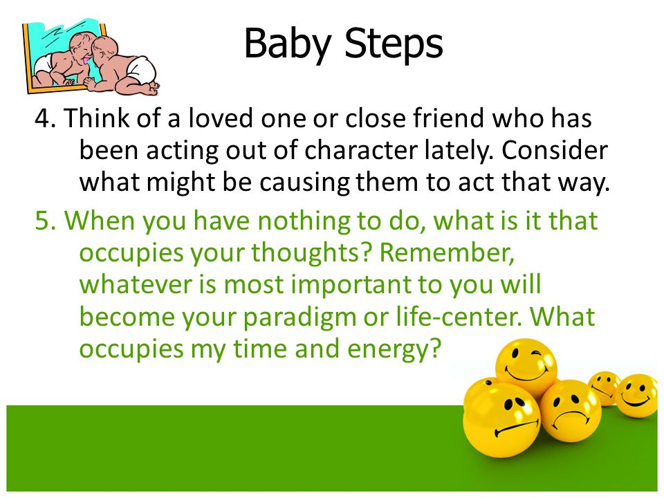 Baby Steps 4. Think of a loved one or close friend who has been acting out of character lately. Consider what might be causing them to act that way. 5