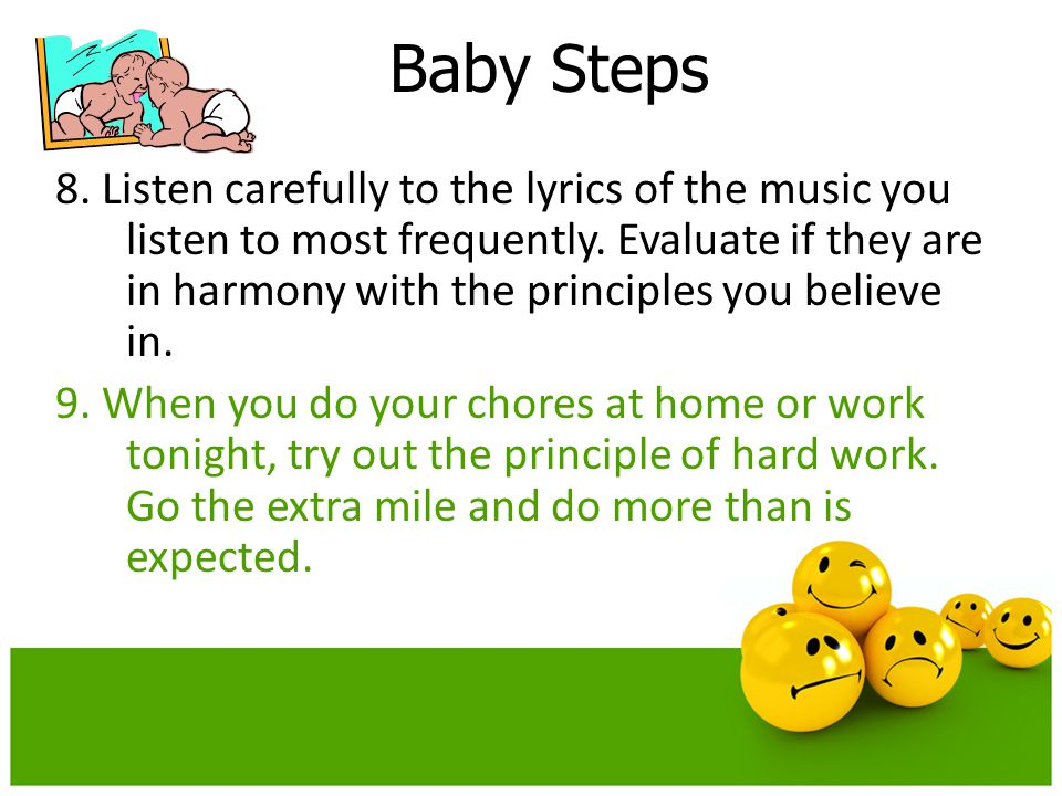 Baby Steps 8. Listen carefully to the lyrics of the music you listen to most frequently. Evaluate if they are in harmony with the principles you belie