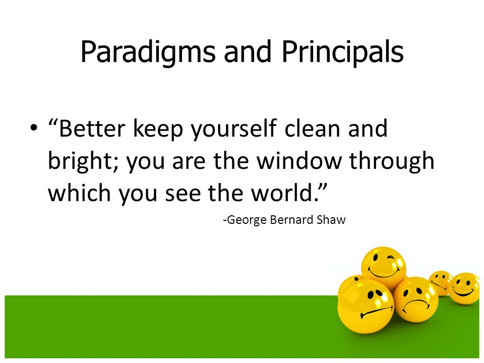 """Paradigms and Principals """"Better keep yourself clean and bright; you are the window through which you see the world."""" -George Bernard Shaw"""