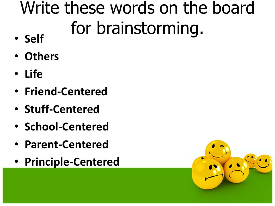 Write these words on the board for brainstorming. Self Others Life Friend-Centered Stuff-Centered School-Centered Parent-Centered Principle-Centered