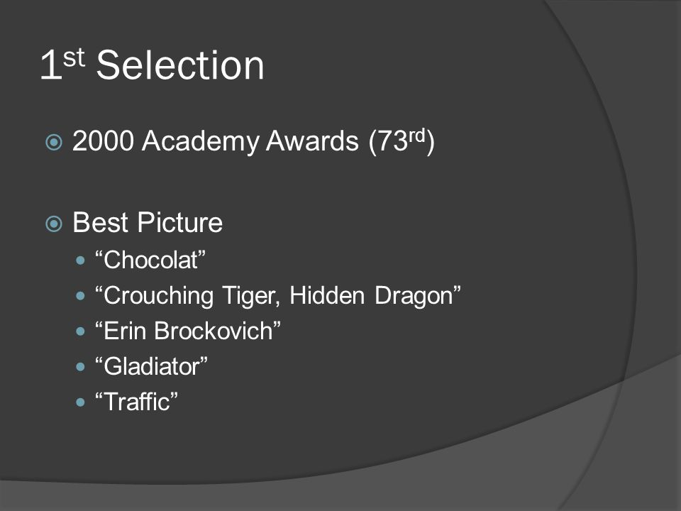 "1 st Selection  2000 Academy Awards (73 rd )  Best Picture ""Chocolat"" ""Crouching Tiger, Hidden Dragon"" ""Erin Brockovich"" ""Gladiator"" ""Traffic"""