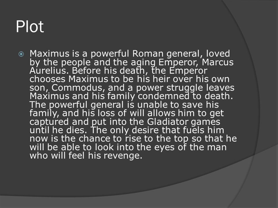 Plot  Maximus is a powerful Roman general, loved by the people and the aging Emperor, Marcus Aurelius.