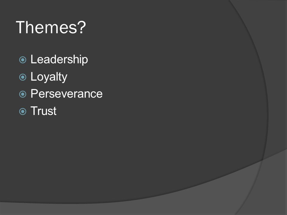 Themes?  Leadership  Loyalty  Perseverance  Trust
