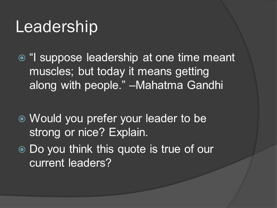 Leadership  I suppose leadership at one time meant muscles; but today it means getting along with people. –Mahatma Gandhi  Would you prefer your leader to be strong or nice.