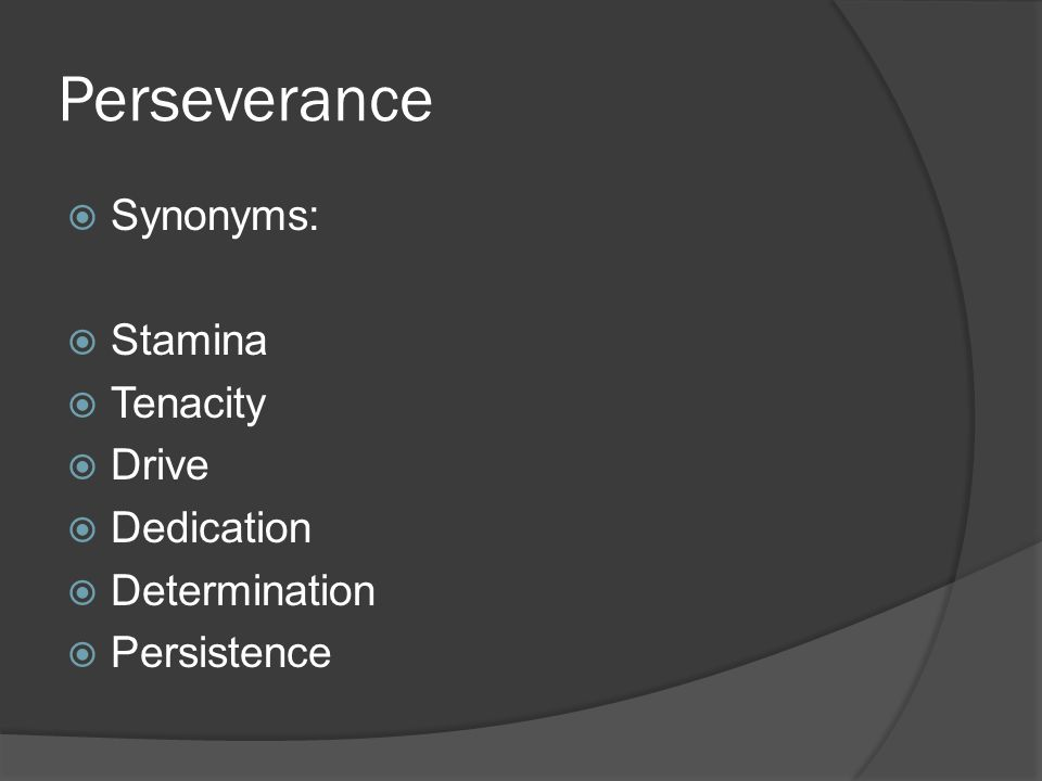 Perseverance  Synonyms:  Stamina  Tenacity  Drive  Dedication  Determination  Persistence