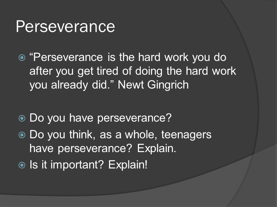 Perseverance  Perseverance is the hard work you do after you get tired of doing the hard work you already did. Newt Gingrich  Do you have perseverance.