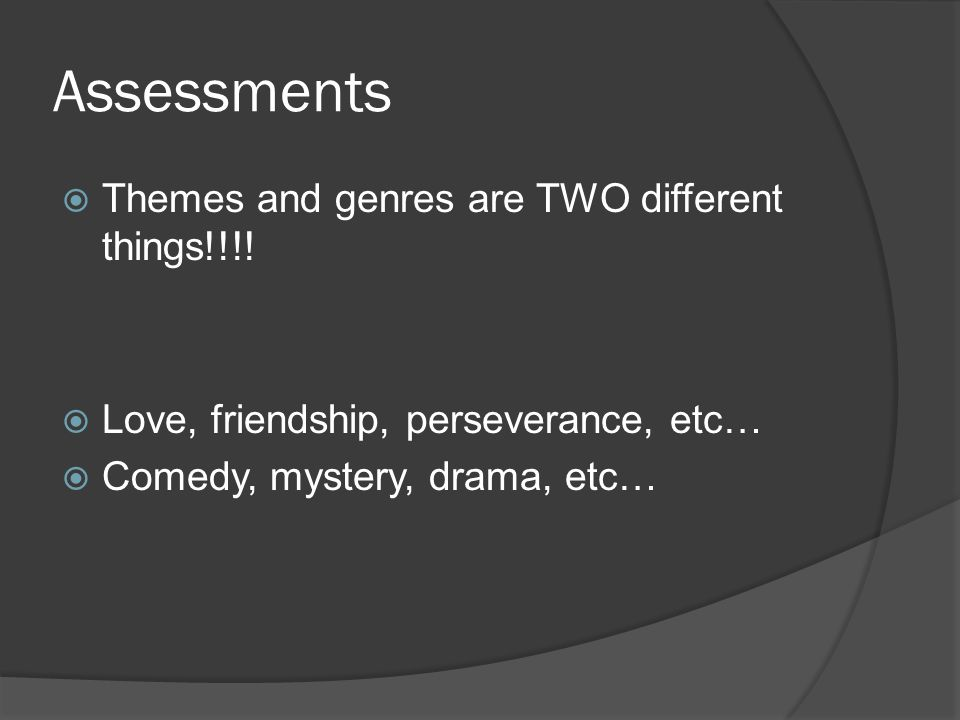 Assessments  Themes and genres are TWO different things!!!!  Love, friendship, perseverance, etc…  Comedy, mystery, drama, etc…