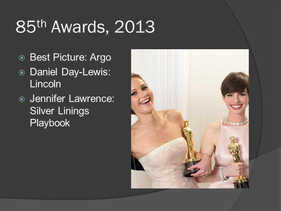 85 th Awards, 2013  Best Picture: Argo  Daniel Day-Lewis: Lincoln  Jennifer Lawrence: Silver Linings Playbook