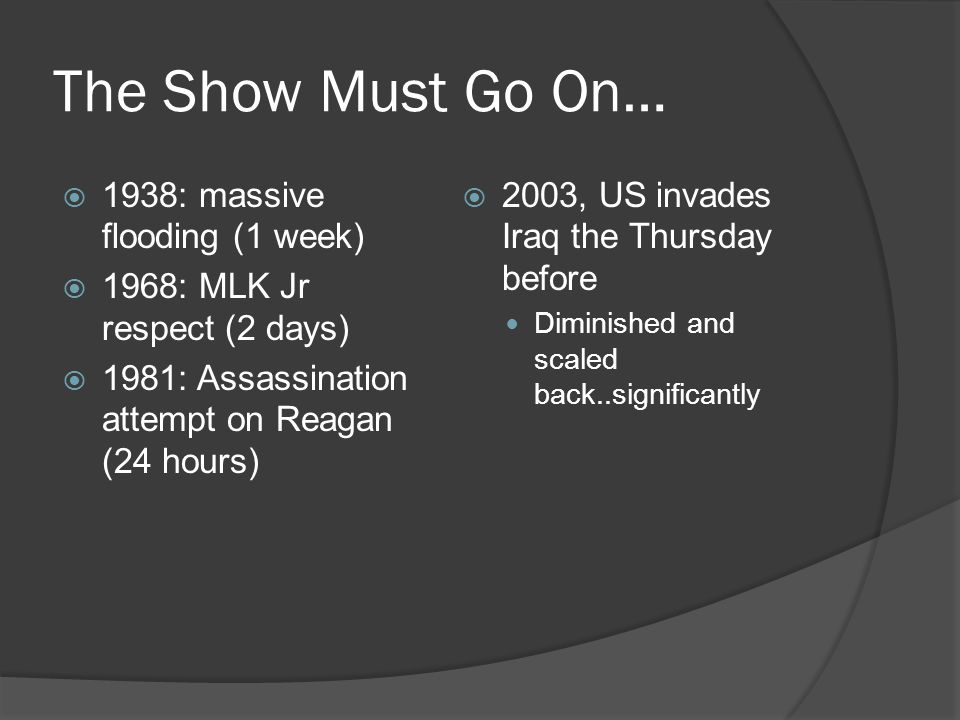 The Show Must Go On…  1938: massive flooding (1 week)  1968: MLK Jr respect (2 days)  1981: Assassination attempt on Reagan (24 hours)  2003, US invades Iraq the Thursday before Diminished and scaled back..significantly