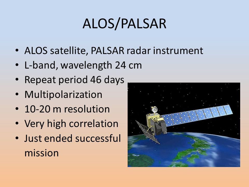 ALOS/PALSAR ALOS satellite, PALSAR radar instrument L-band, wavelength 24 cm Repeat period 46 days Multipolarization 10-20 m resolution Very high correlation Just ended successful mission