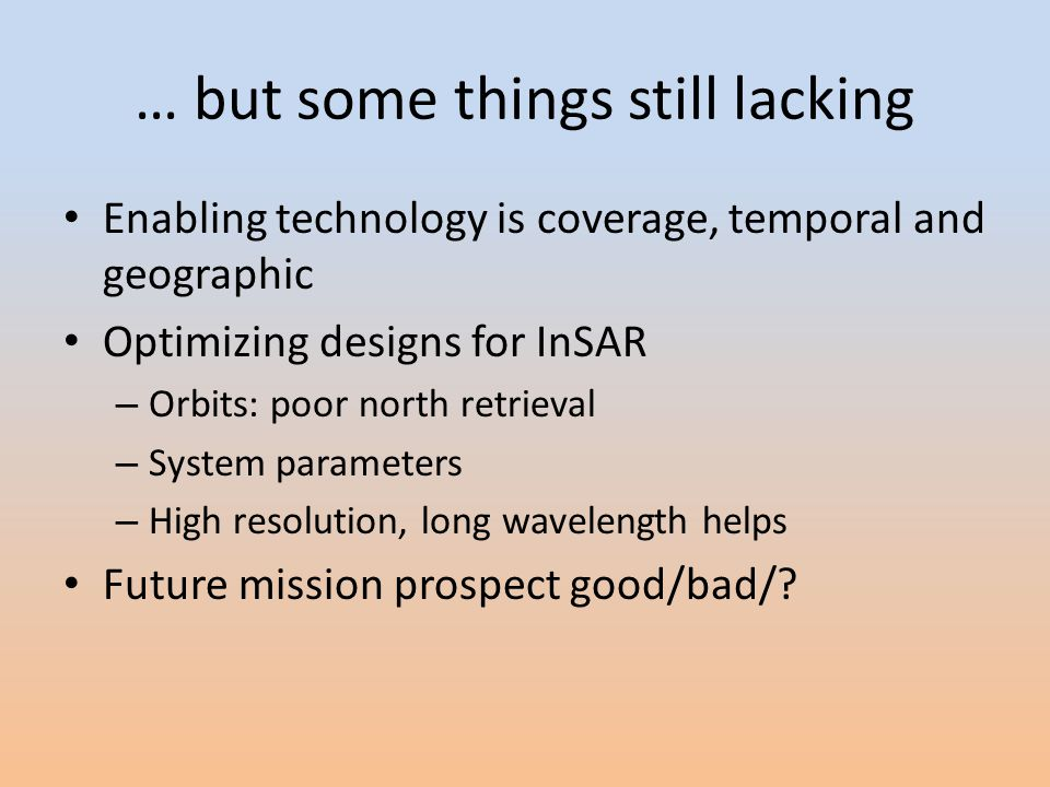 … but some things still lacking Enabling technology is coverage, temporal and geographic Optimizing designs for InSAR – Orbits: poor north retrieval – System parameters – High resolution, long wavelength helps Future mission prospect good/bad/