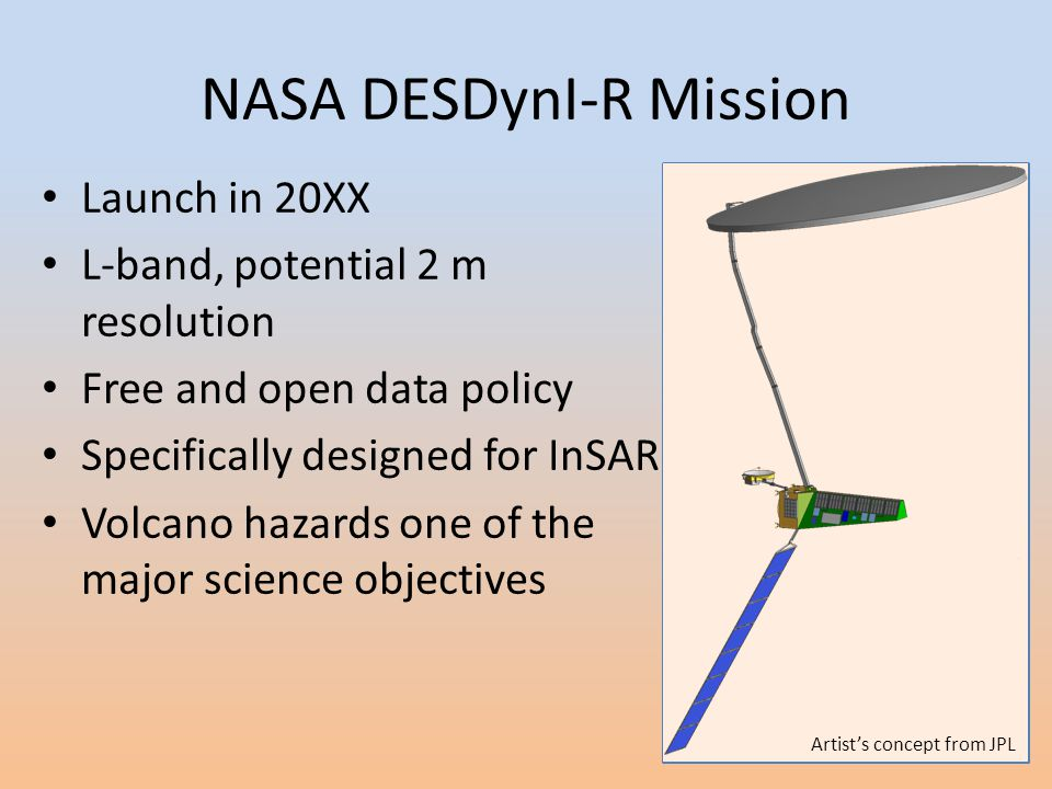 NASA DESDynI-R Mission Launch in 20XX L-band, potential 2 m resolution Free and open data policy Specifically designed for InSAR Volcano hazards one of the major science objectives Artist's concept from JPL