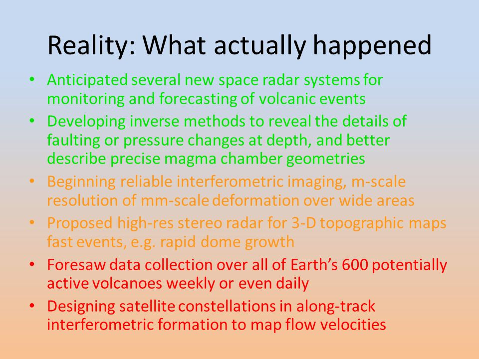 Reality: What actually happened Anticipated several new space radar systems for monitoring and forecasting of volcanic events Developing inverse methods to reveal the details of faulting or pressure changes at depth, and better describe precise magma chamber geometries Beginning reliable interferometric imaging, m-scale resolution of mm-scale deformation over wide areas Proposed high-res stereo radar for 3-D topographic maps fast events, e.g.