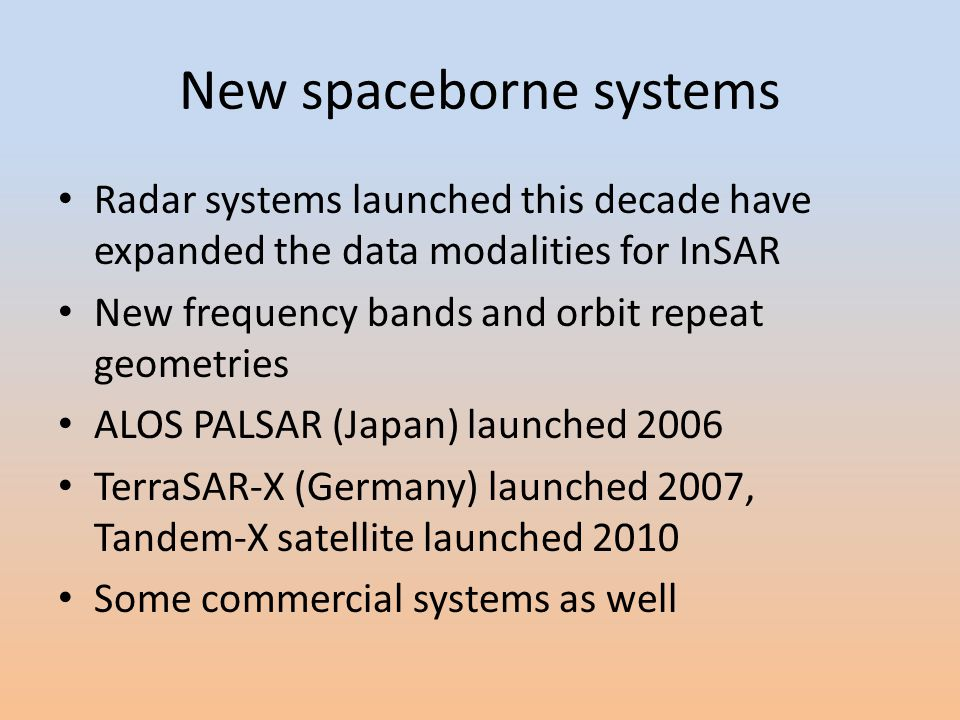 New spaceborne systems Radar systems launched this decade have expanded the data modalities for InSAR New frequency bands and orbit repeat geometries ALOS PALSAR (Japan) launched 2006 TerraSAR-X (Germany) launched 2007, Tandem-X satellite launched 2010 Some commercial systems as well