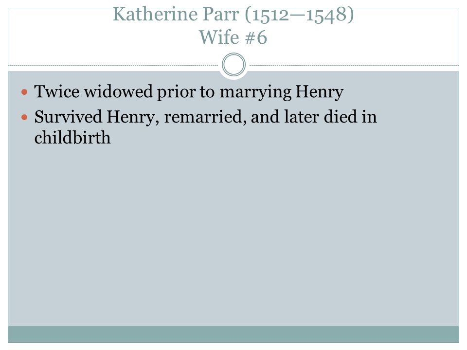 Katherine Parr (1512—1548) Wife #6 Twice widowed prior to marrying Henry Survived Henry, remarried, and later died in childbirth