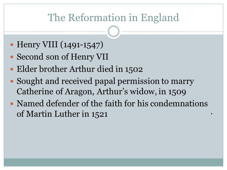 The Reformation in England Henry VIII (1491-1547) Second son of Henry VII Elder brother Arthur died in 1502 Sought and received papal permission to marry Catherine of Aragon, Arthur's widow, in 1509 Named defender of the faith for his condemnations of Martin Luther in 1521