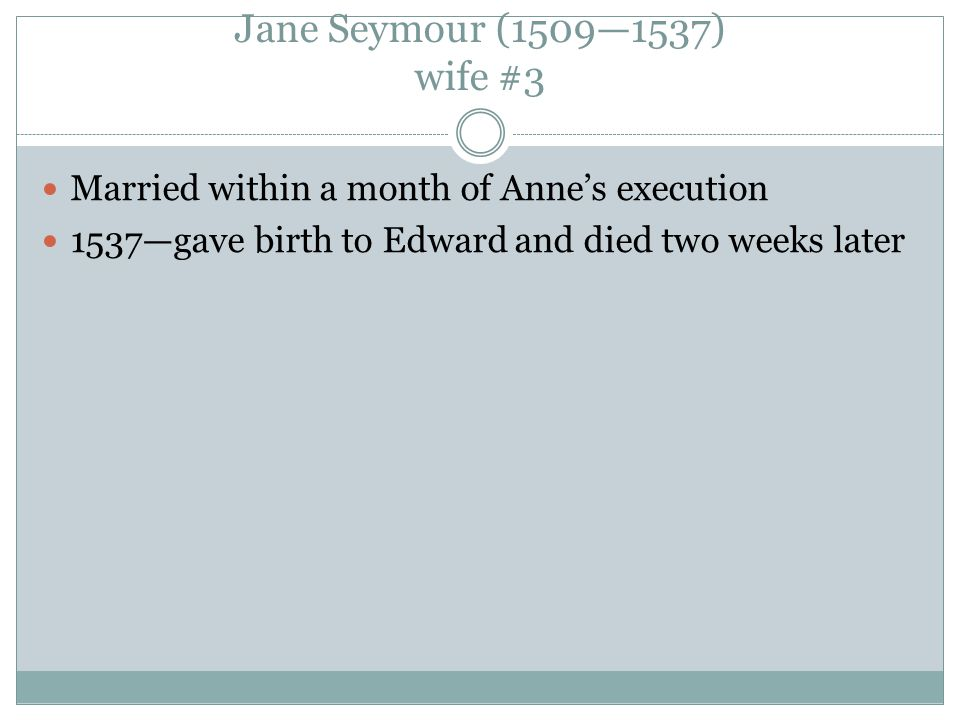 Jane Seymour (1509—1537) wife #3 Married within a month of Anne's execution 1537—gave birth to Edward and died two weeks later