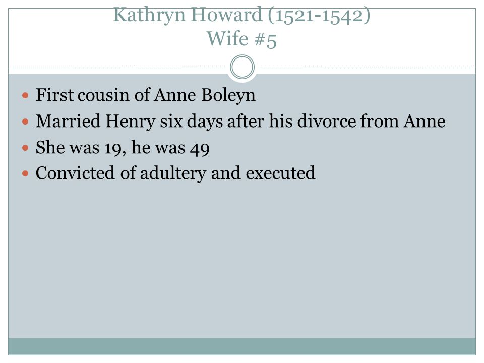 Kathryn Howard (1521-1542) Wife #5 First cousin of Anne Boleyn Married Henry six days after his divorce from Anne She was 19, he was 49 Convicted of adultery and executed