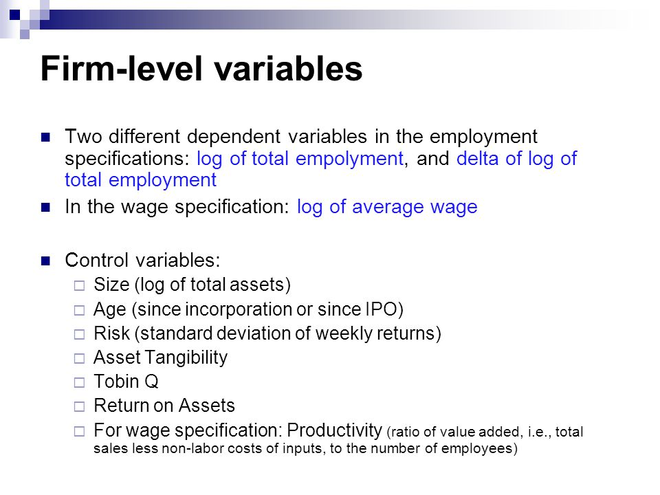 Firm-level variables Two different dependent variables in the employment specifications: log of total empolyment, and delta of log of total employment In the wage specification: log of average wage Control variables:  Size (log of total assets)  Age (since incorporation or since IPO)  Risk (standard deviation of weekly returns)  Asset Tangibility  Tobin Q  Return on Assets  For wage specification: Productivity (ratio of value added, i.e., total sales less non-labor costs of inputs, to the number of employees)
