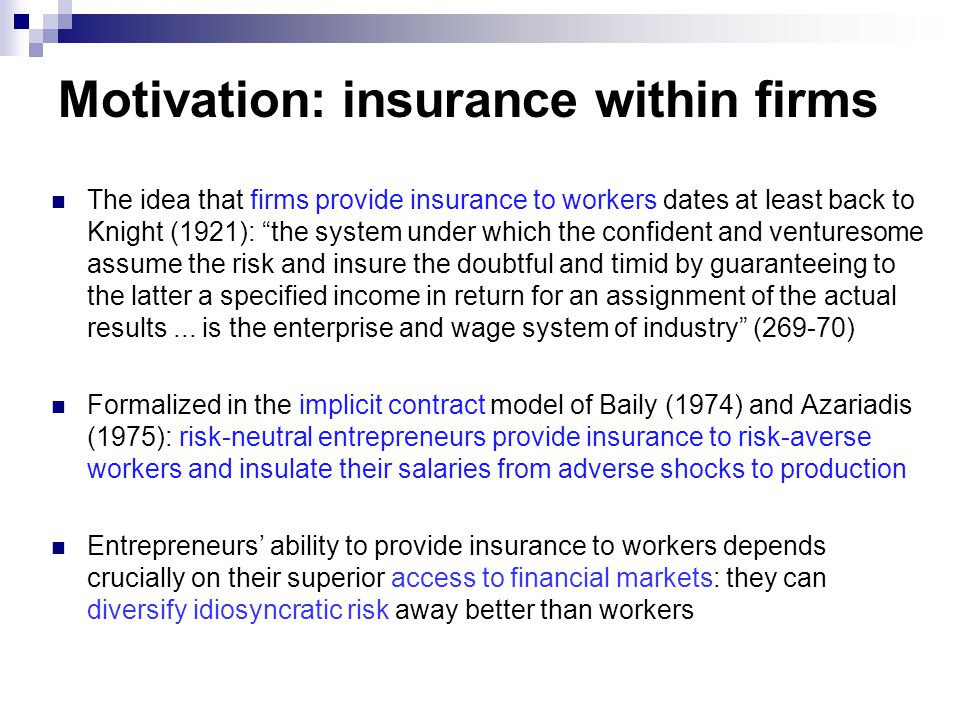 Motivation: insurance within firms The idea that firms provide insurance to workers dates at least back to Knight (1921): the system under which the confident and venturesome assume the risk and insure the doubtful and timid by guaranteeing to the latter a specified income in return for an assignment of the actual results...