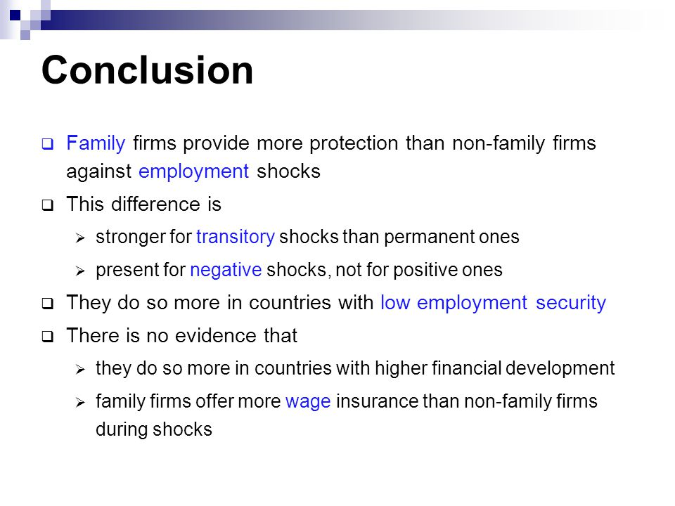 Conclusion  Family firms provide more protection than non-family firms against employment shocks  This difference is  stronger for transitory shocks than permanent ones  present for negative shocks, not for positive ones  They do so more in countries with low employment security  There is no evidence that  they do so more in countries with higher financial development  family firms offer more wage insurance than non-family firms during shocks