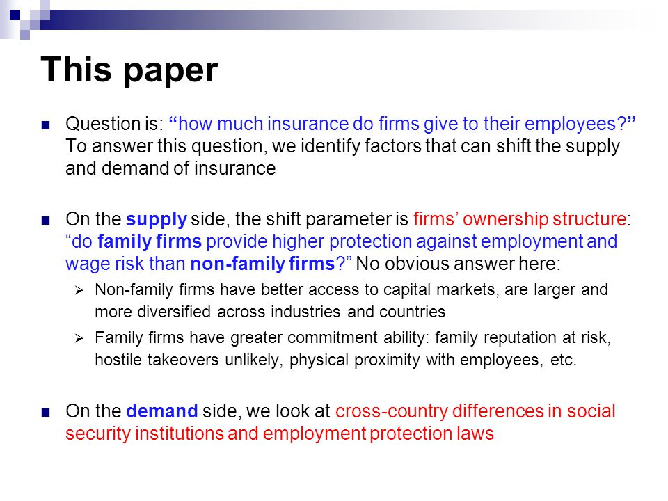 This paper Question is: how much insurance do firms give to their employees To answer this question, we identify factors that can shift the supply and demand of insurance On the supply side, the shift parameter is firms' ownership structure: do family firms provide higher protection against employment and wage risk than non-family firms No obvious answer here:  Non-family firms have better access to capital markets, are larger and more diversified across industries and countries  Family firms have greater commitment ability: family reputation at risk, hostile takeovers unlikely, physical proximity with employees, etc.