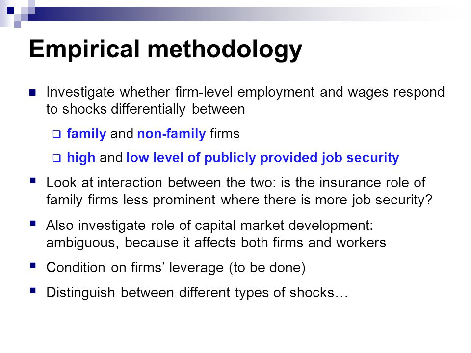 Empirical methodology Investigate whether firm-level employment and wages respond to shocks differentially between  family and non-family firms  high and low level of publicly provided job security  Look at interaction between the two: is the insurance role of family firms less prominent where there is more job security.