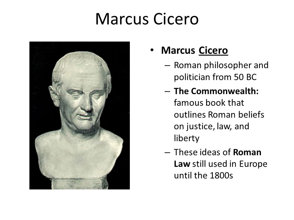 Marcus Cicero – Roman philosopher and politician from 50 BC – The Commonwealth: famous book that outlines Roman beliefs on justice, law, and liberty – These ideas of Roman Law still used in Europe until the 1800s