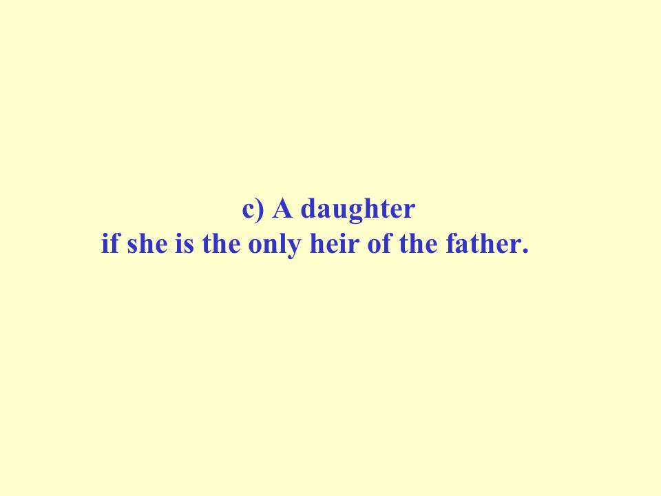 c) A daughter if she is the only heir of the father.