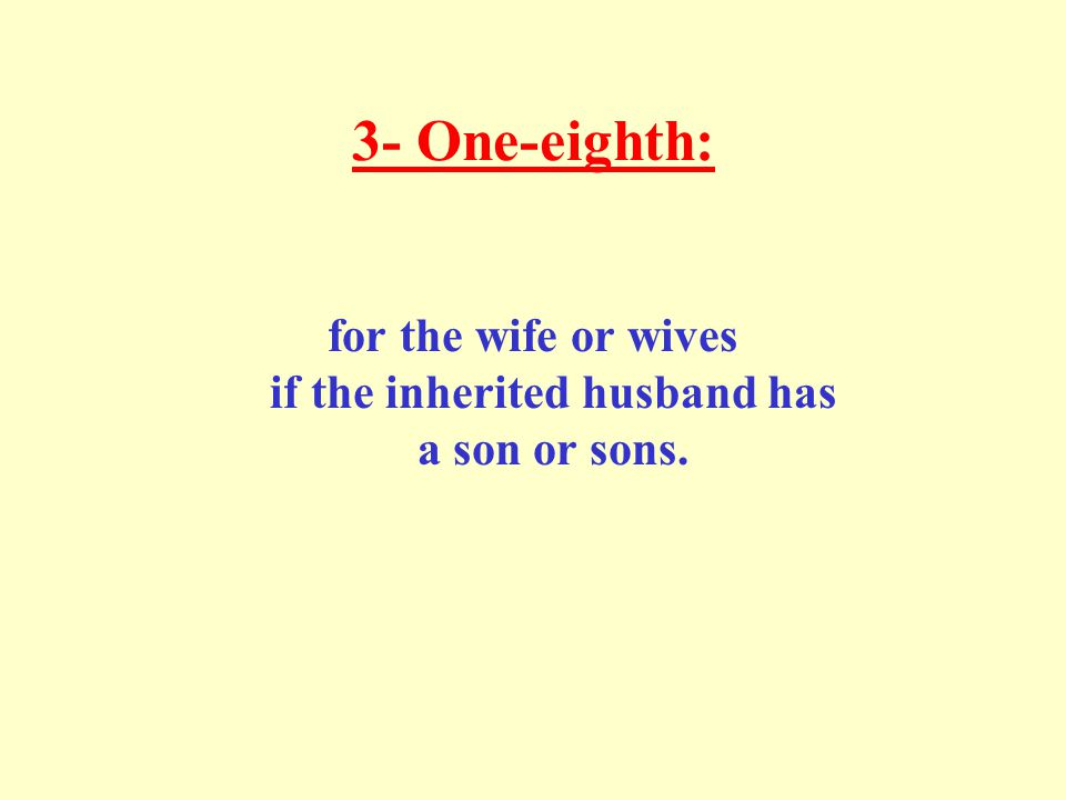 3- One-eighth: for the wife or wives if the inherited husband has a son or sons.
