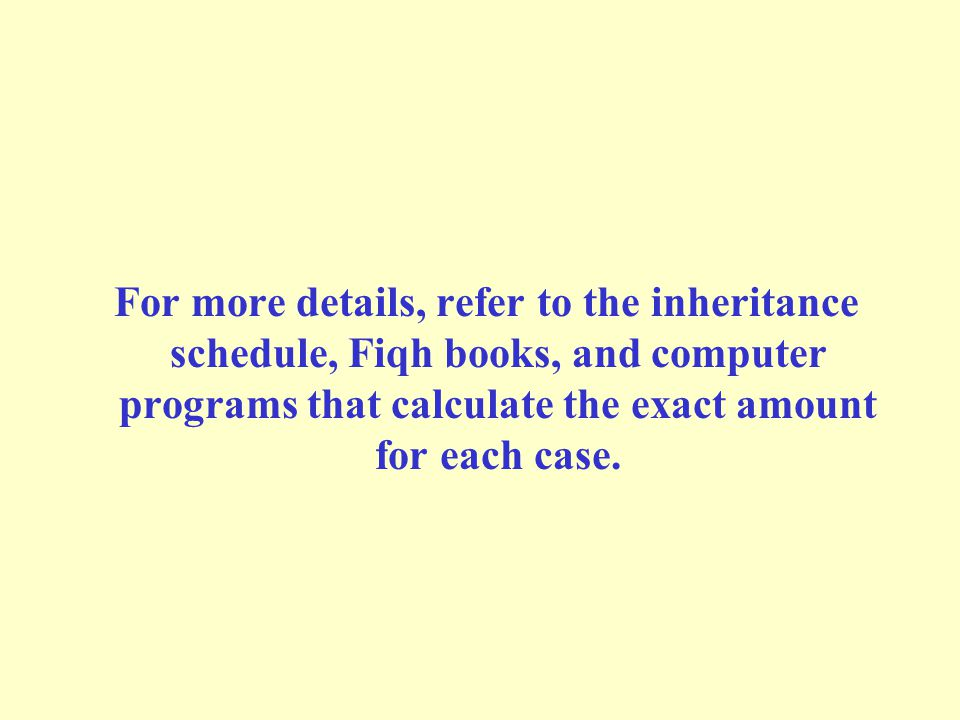 For more details, refer to the inheritance schedule, Fiqh books, and computer programs that calculate the exact amount for each case.