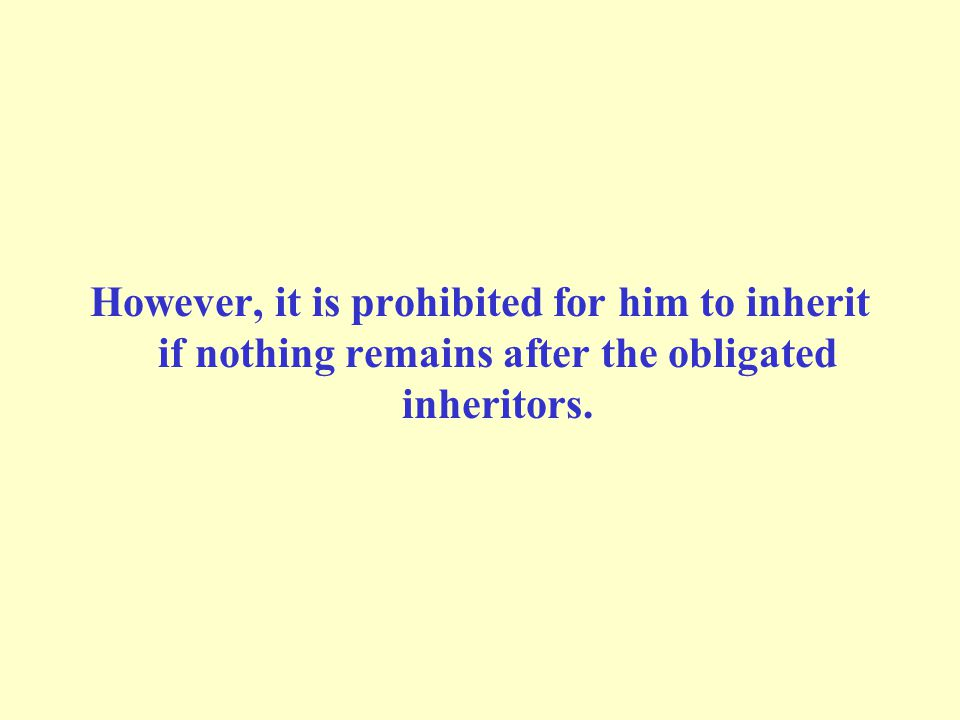 However, it is prohibited for him to inherit if nothing remains after the obligated inheritors.