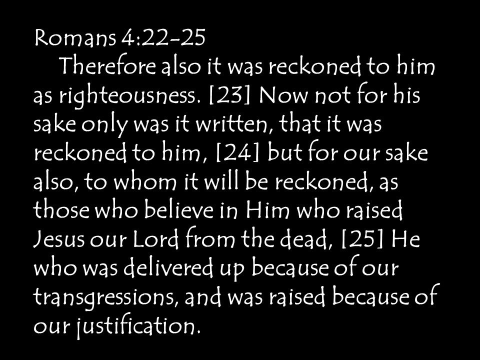 Romans 4:22-25 Therefore also it was reckoned to him as righteousness.