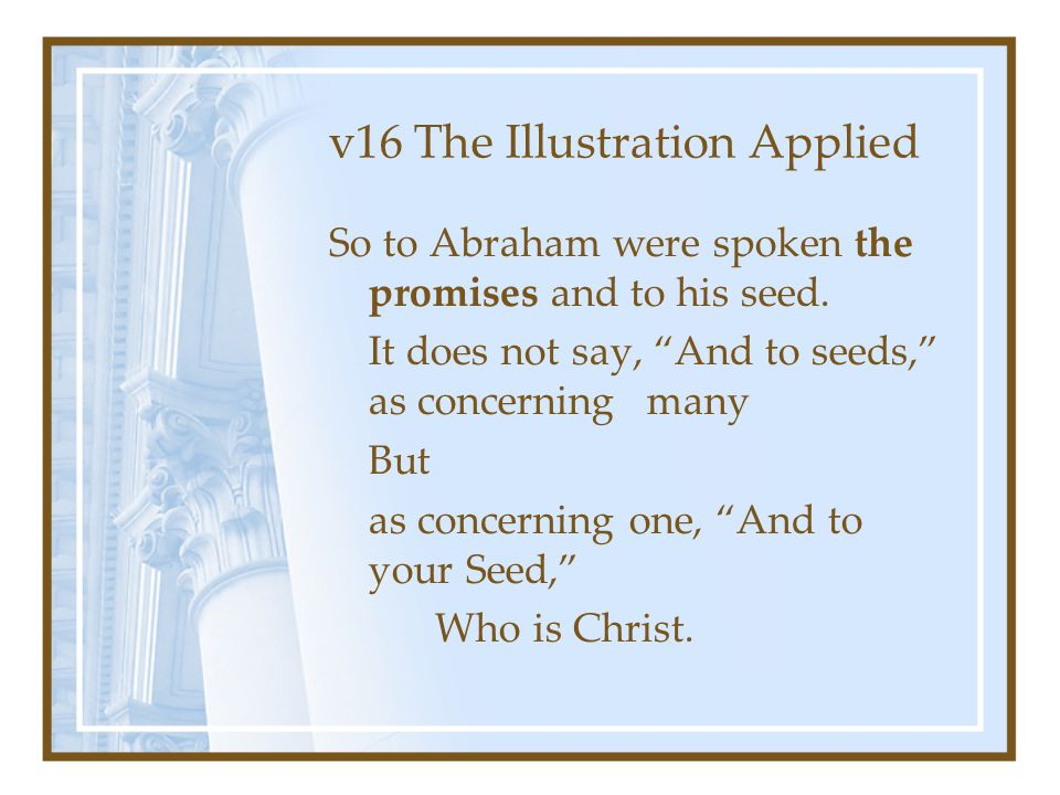 """v16 The Illustration Applied So to Abraham were spoken the promises and to his seed. It does not say, """"And to seeds,"""" as concerning many But as concer"""