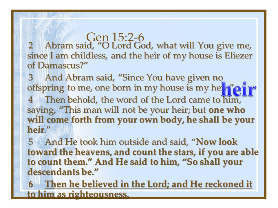 Gen 15:2-6 2 Abram said, O Lord God, what will You give me, since I am childless, and the heir of my house is Eliezer of Damascus 2 Abram said, O Lord God, what will You give me, since I am childless, and the heir of my house is Eliezer of Damascus 3 And Abram said, Since You have given no offspring to me, one born in my house is my heir. 3 And Abram said, Since You have given no offspring to me, one born in my house is my heir. 4 Then behold, the word of the Lord came to him, saying, This man will not be your heir; but one who will come forth from your own body, he shall be your heir. 4 Then behold, the word of the Lord came to him, saying, This man will not be your heir; but one who will come forth from your own body, he shall be your heir. 5 And He took him outside and said, Now look toward the heavens, and count the stars, if you are able to count them. And He said to him, So shall your descendants be. 5 And He took him outside and said, Now look toward the heavens, and count the stars, if you are able to count them. And He said to him, So shall your descendants be. 6 Then he believed in the Lord; and He reckoned it to him as righteousness.