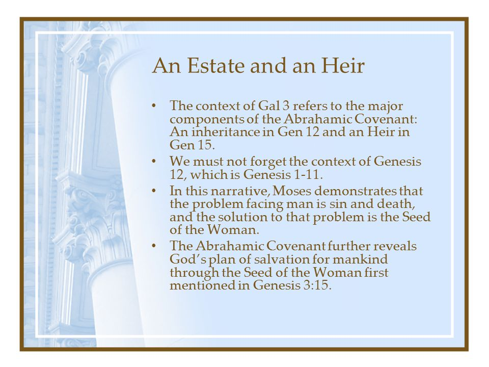 An Estate and an Heir The context of Gal 3 refers to the major components of the Abrahamic Covenant: An inheritance in Gen 12 and an Heir in Gen 15. W