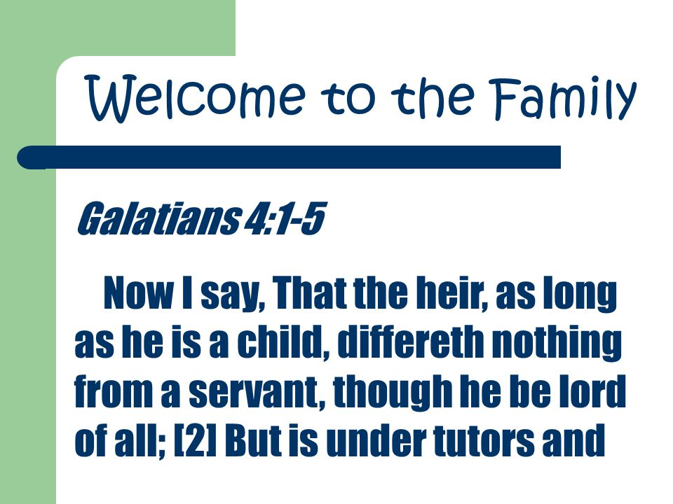 Galatians 4:1-5 Now I say, That the heir, as long as he is a child, differeth nothing from a servant, though he be lord of all; [2] But is under tutors and Welcome to the Family