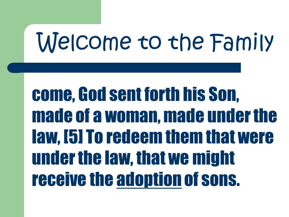 come, God sent forth his Son, made of a woman, made under the law, [5] To redeem them that were under the law, that we might receive the adoption of sons.