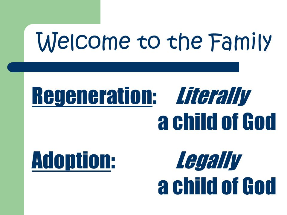 Regeneration:Literally a child of God Adoption:Legally a child of God Welcome to the Family