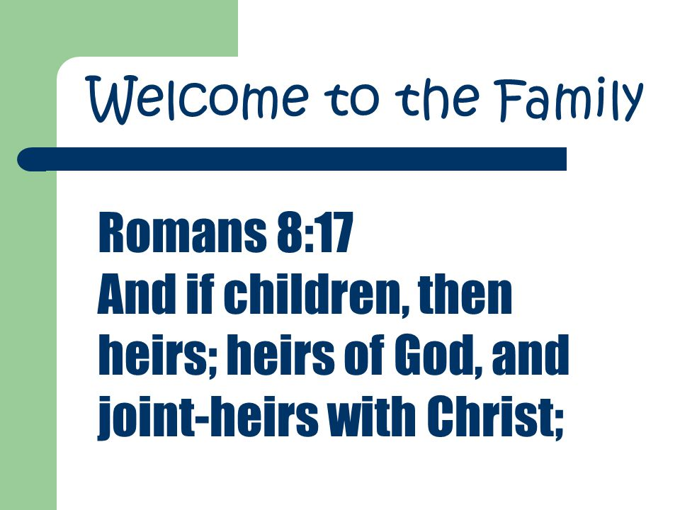 Romans 8:17 And if children, then heirs; heirs of God, and joint-heirs with Christ; Welcome to the Family