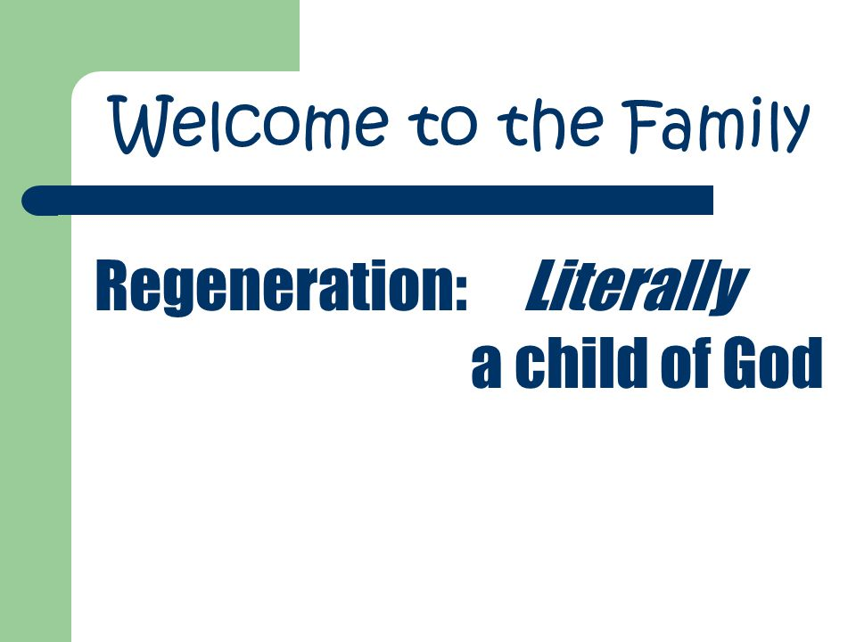 Regeneration:Literally a child of God Welcome to the Family