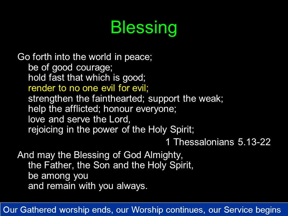 Blessing Go forth into the world in peace; be of good courage; hold fast that which is good; render to no one evil for evil; strengthen the fainthearted; support the weak; help the afflicted; honour everyone; love and serve the Lord, rejoicing in the power of the Holy Spirit; 1 Thessalonians 5.13-22 And may the Blessing of God Almighty, the Father, the Son and the Holy Spirit, be among you and remain with you always.